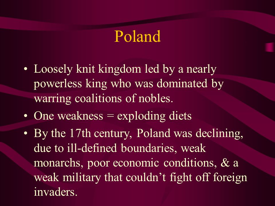 Poland Loosely knit kingdom led by a nearly powerless king who was dominated by warring coalitions of nobles.