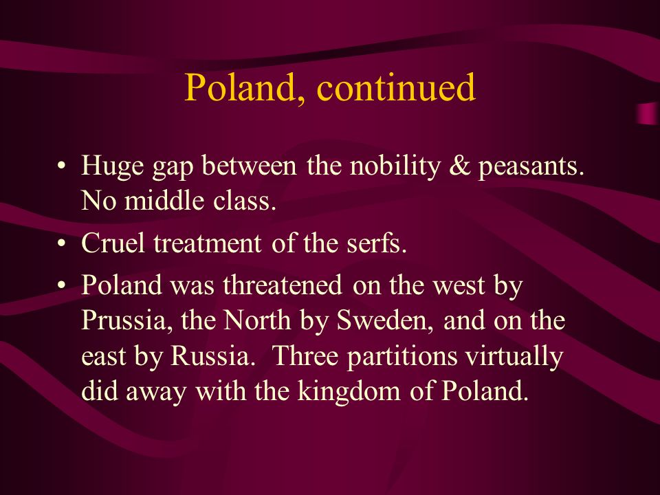 Poland, continued Huge gap between the nobility & peasants. No middle class. Cruel treatment of the serfs.