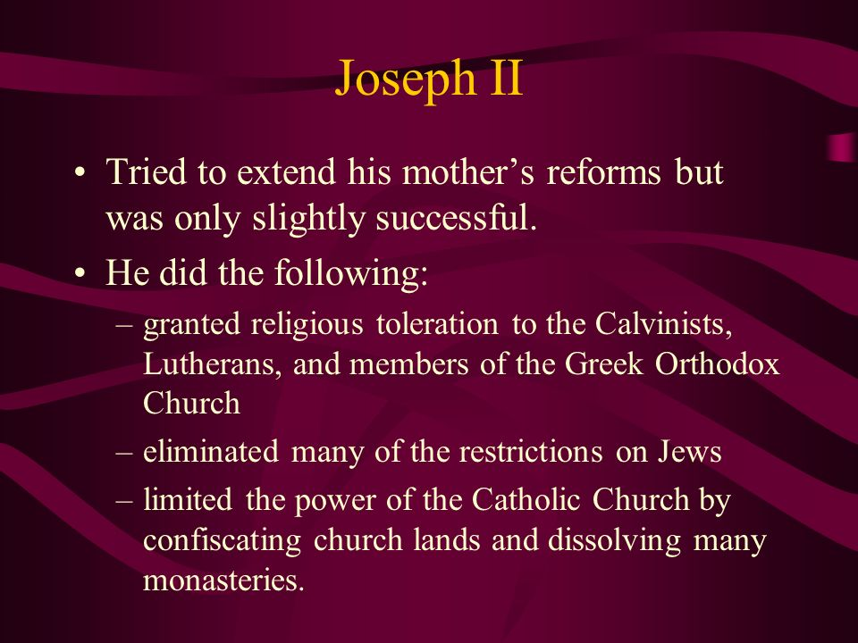 Joseph II Tried to extend his mother's reforms but was only slightly successful. He did the following: