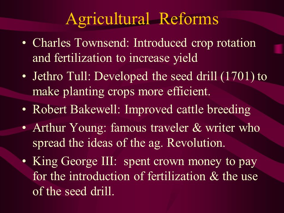 Agricultural Reforms Charles Townsend: Introduced crop rotation and fertilization to increase yield.