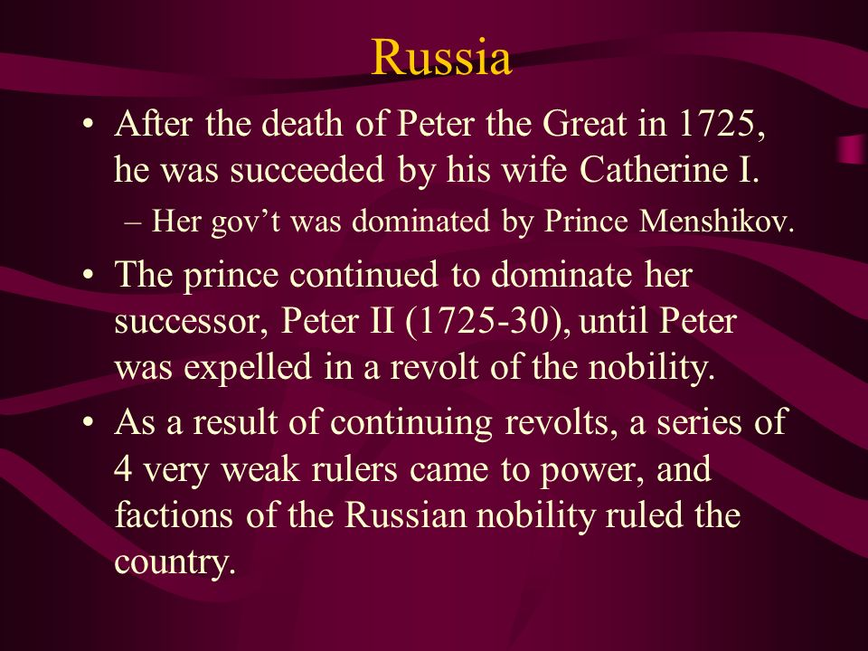 Russia After the death of Peter the Great in 1725, he was succeeded by his wife Catherine I. Her gov't was dominated by Prince Menshikov.