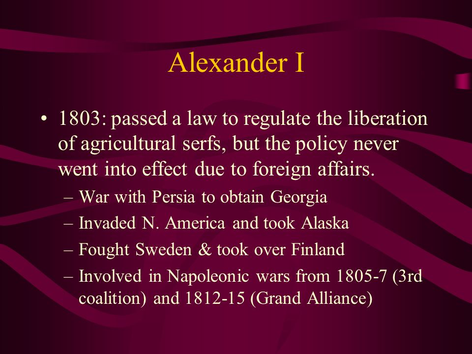 Alexander I 1803: passed a law to regulate the liberation of agricultural serfs, but the policy never went into effect due to foreign affairs.