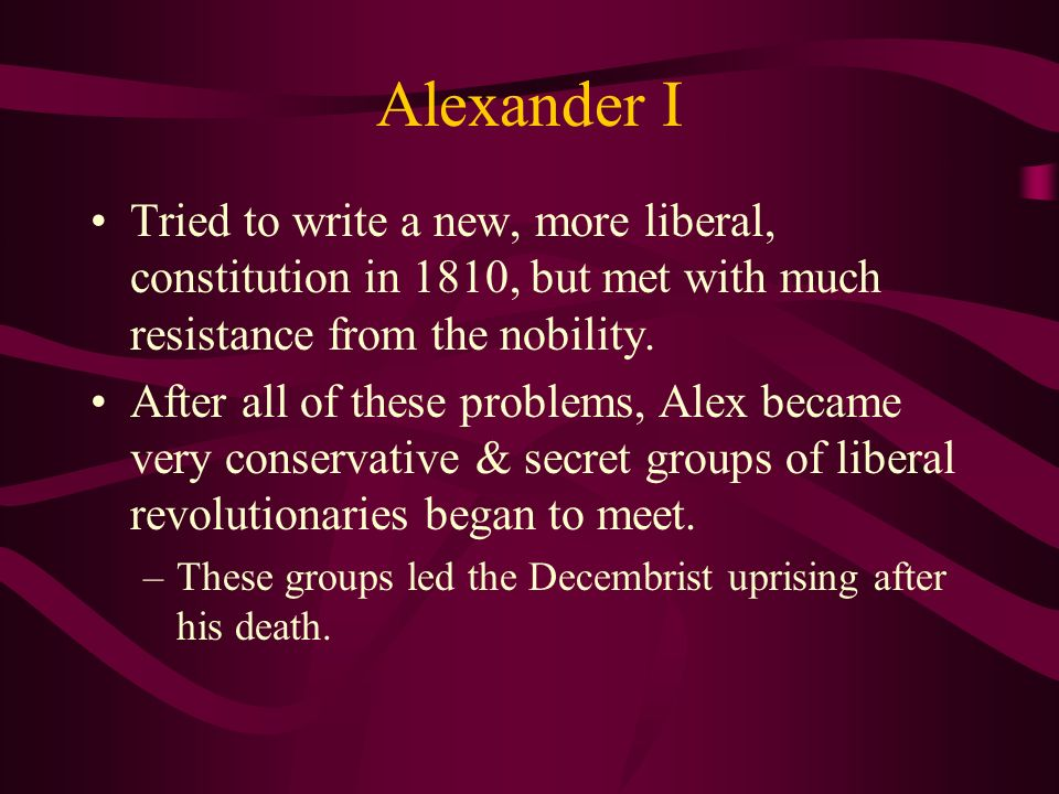 Alexander I Tried to write a new, more liberal, constitution in 1810, but met with much resistance from the nobility.