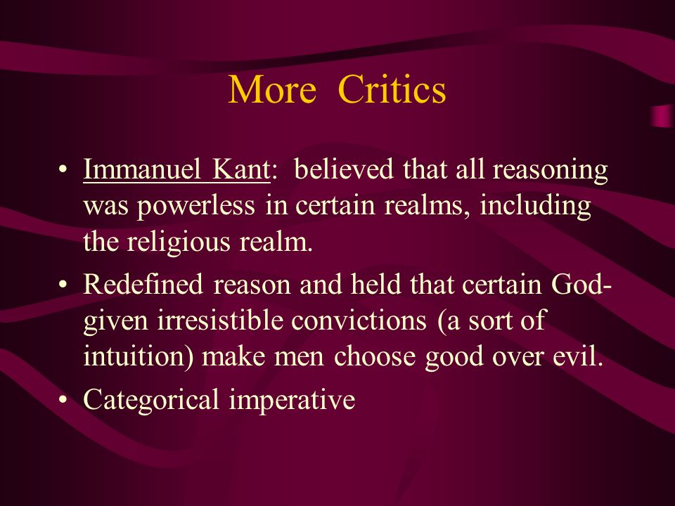 More Critics Immanuel Kant: believed that all reasoning was powerless in certain realms, including the religious realm.
