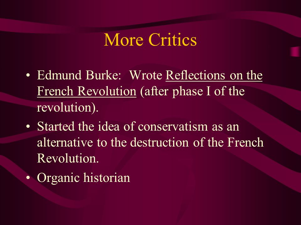 More Critics Edmund Burke: Wrote Reflections on the French Revolution (after phase I of the revolution).