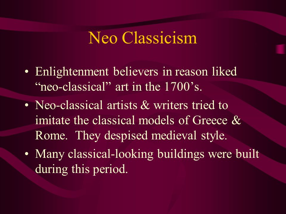 Neo Classicism Enlightenment believers in reason liked neo-classical art in the 1700's.