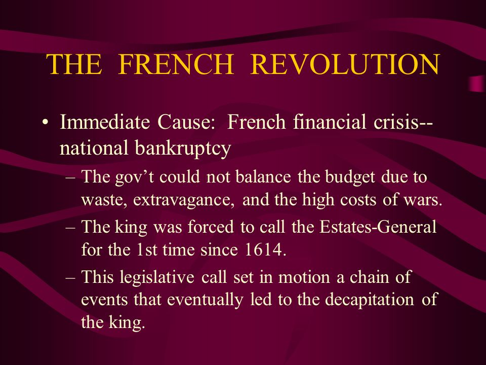 THE FRENCH REVOLUTION Immediate Cause: French financial crisis--national bankruptcy.