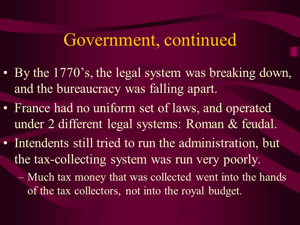Government, continued By the 1770's, the legal system was breaking down, and the bureaucracy was falling apart.