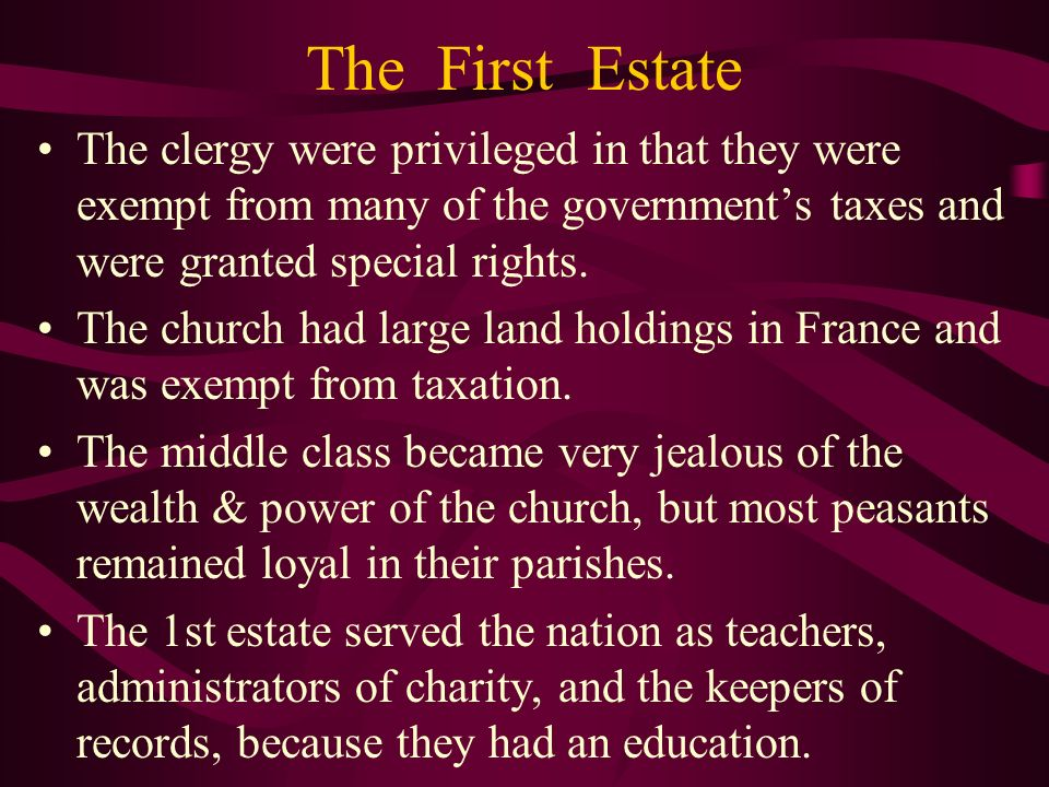 The First Estate The clergy were privileged in that they were exempt from many of the government's taxes and were granted special rights.