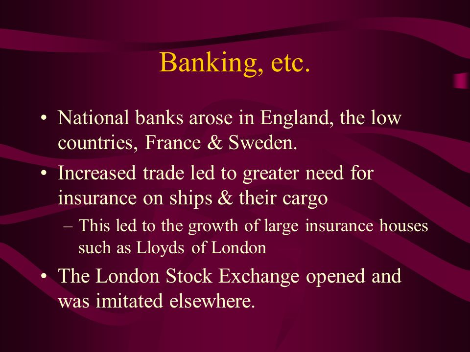 Banking, etc. National banks arose in England, the low countries, France & Sweden.