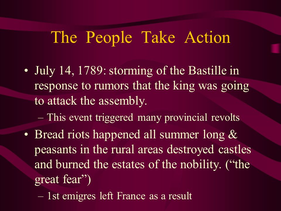 The People Take Action July 14, 1789: storming of the Bastille in response to rumors that the king was going to attack the assembly.