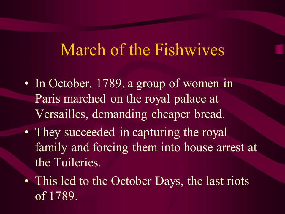 March of the Fishwives In October, 1789, a group of women in Paris marched on the royal palace at Versailles, demanding cheaper bread.