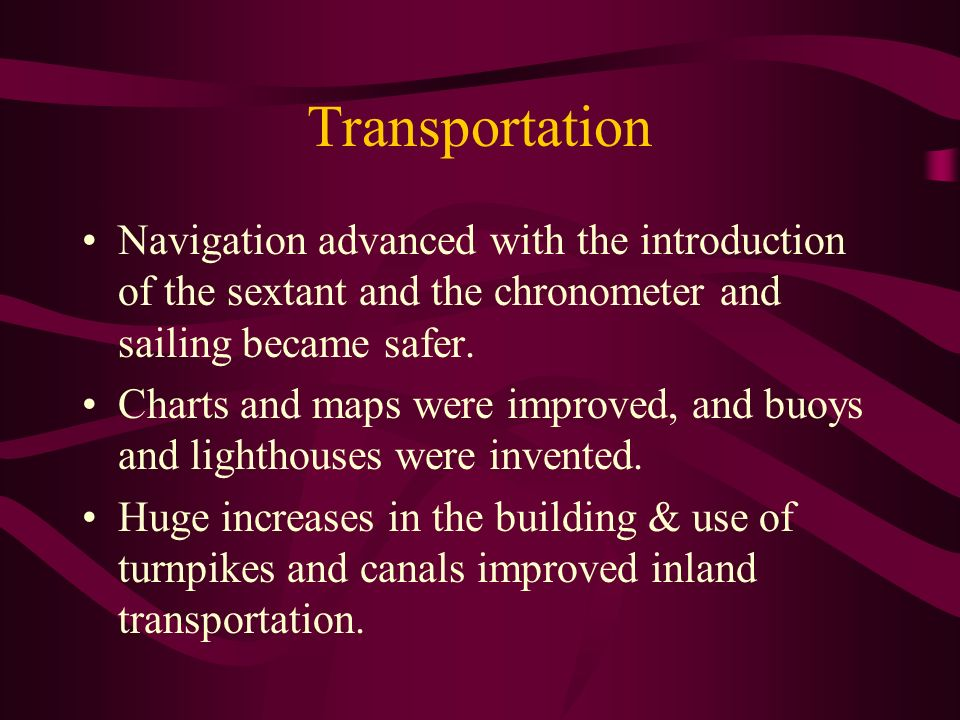 Transportation Navigation advanced with the introduction of the sextant and the chronometer and sailing became safer.