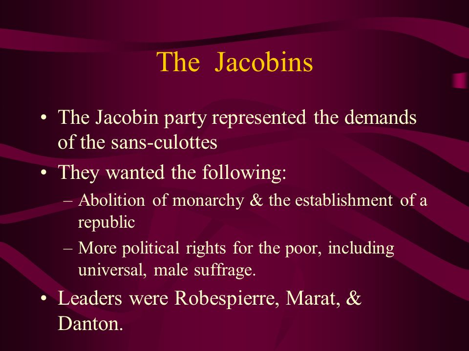 The Jacobins The Jacobin party represented the demands of the sans-culottes. They wanted the following: