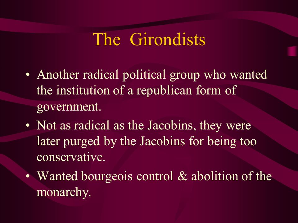 The Girondists Another radical political group who wanted the institution of a republican form of government.