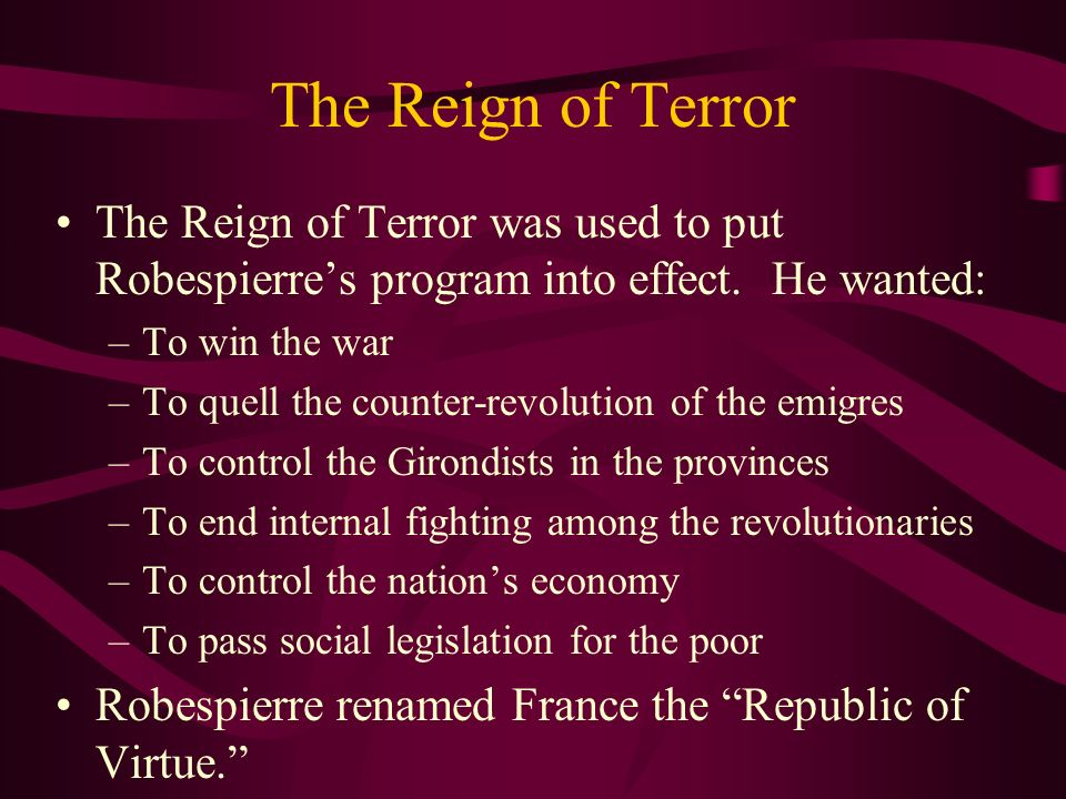 The Reign of Terror The Reign of Terror was used to put Robespierre's program into effect. He wanted: