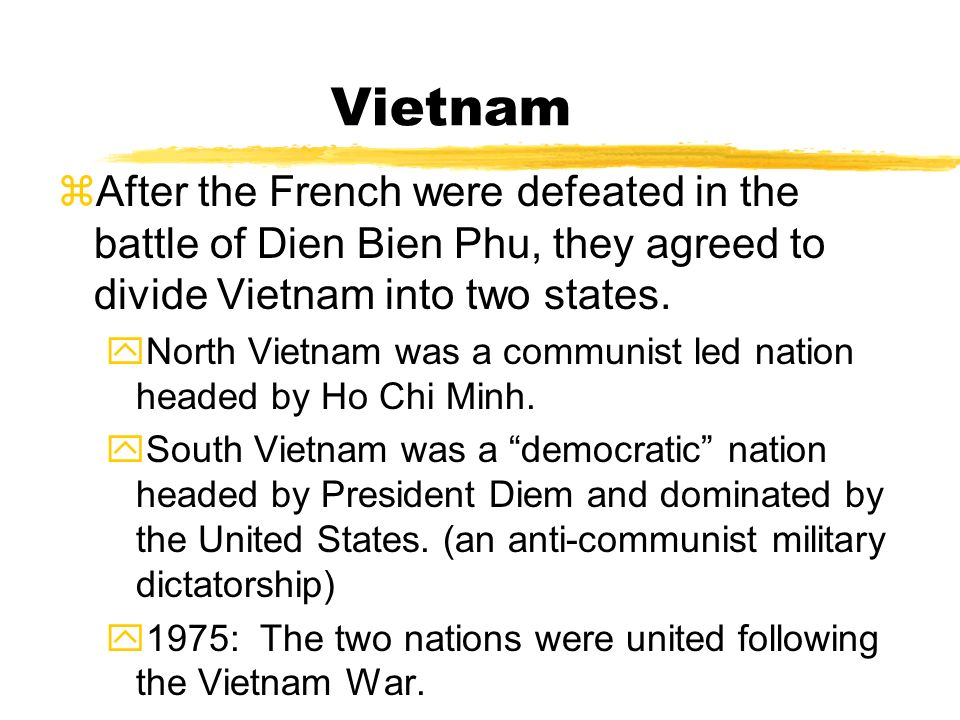 Vietnam After the French were defeated in the battle of Dien Bien Phu, they agreed to divide Vietnam into two states.