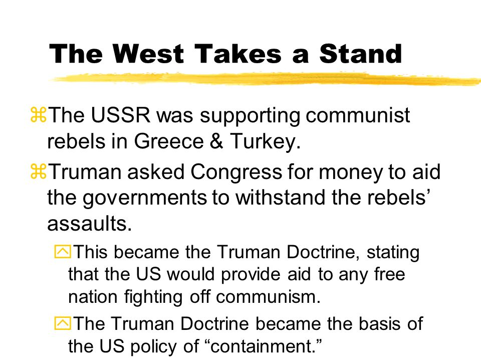 The West Takes a Stand The USSR was supporting communist rebels in Greece & Turkey.