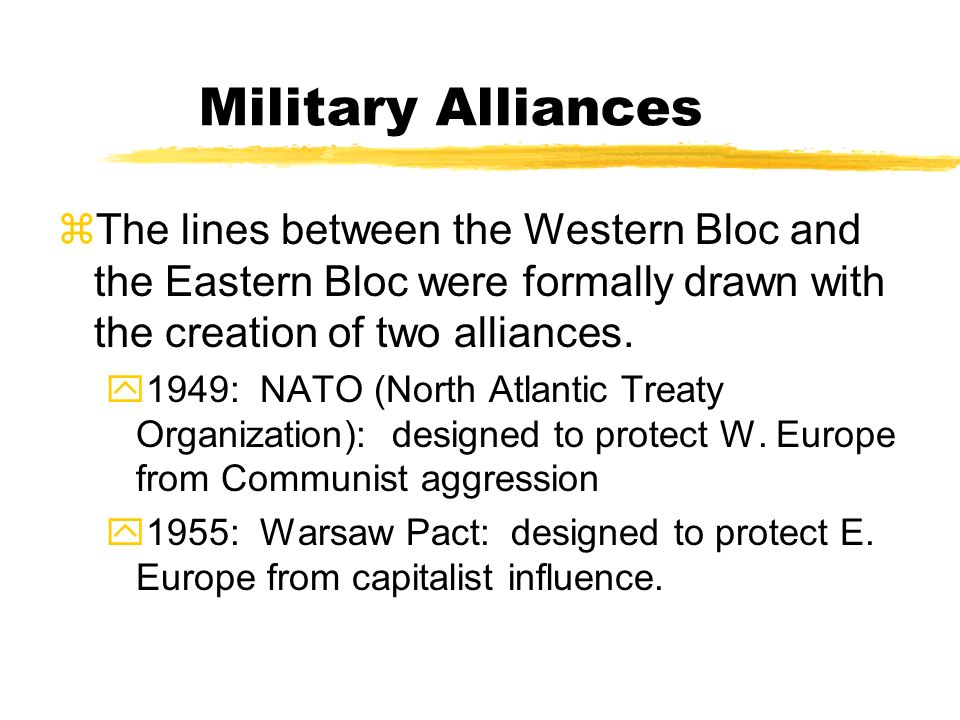 Military Alliances The lines between the Western Bloc and the Eastern Bloc were formally drawn with the creation of two alliances.