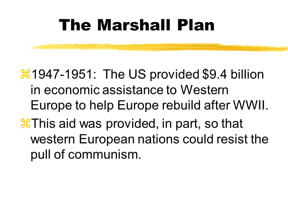The Marshall Plan 1947-1951: The US provided $9.4 billion in economic assistance to Western Europe to help Europe rebuild after WWII.