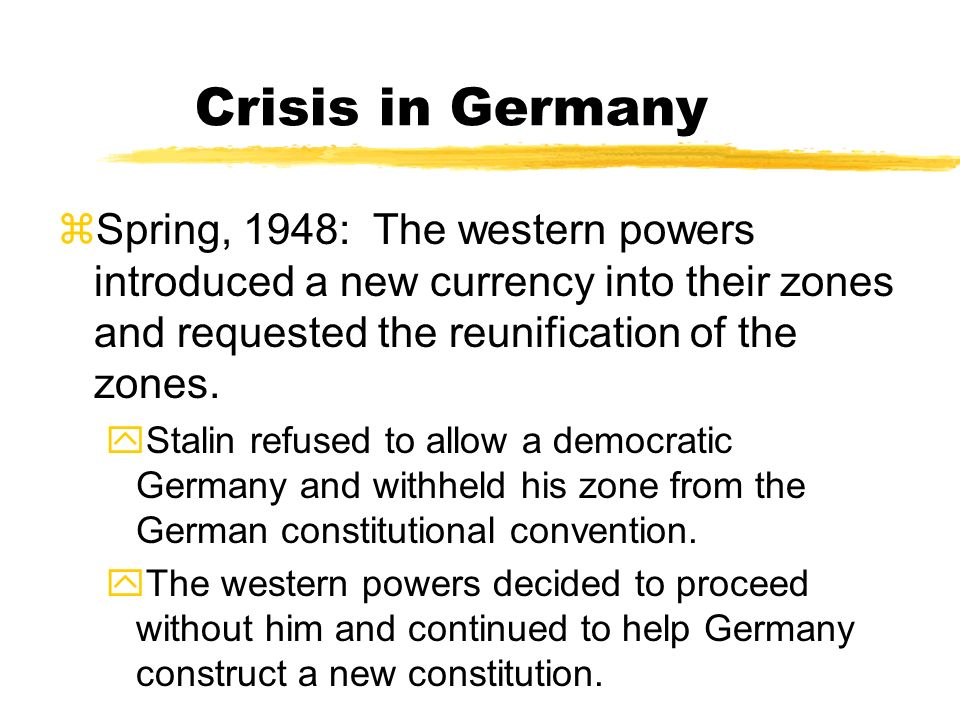 Crisis in Germany Spring, 1948: The western powers introduced a new currency into their zones and requested the reunification of the zones.