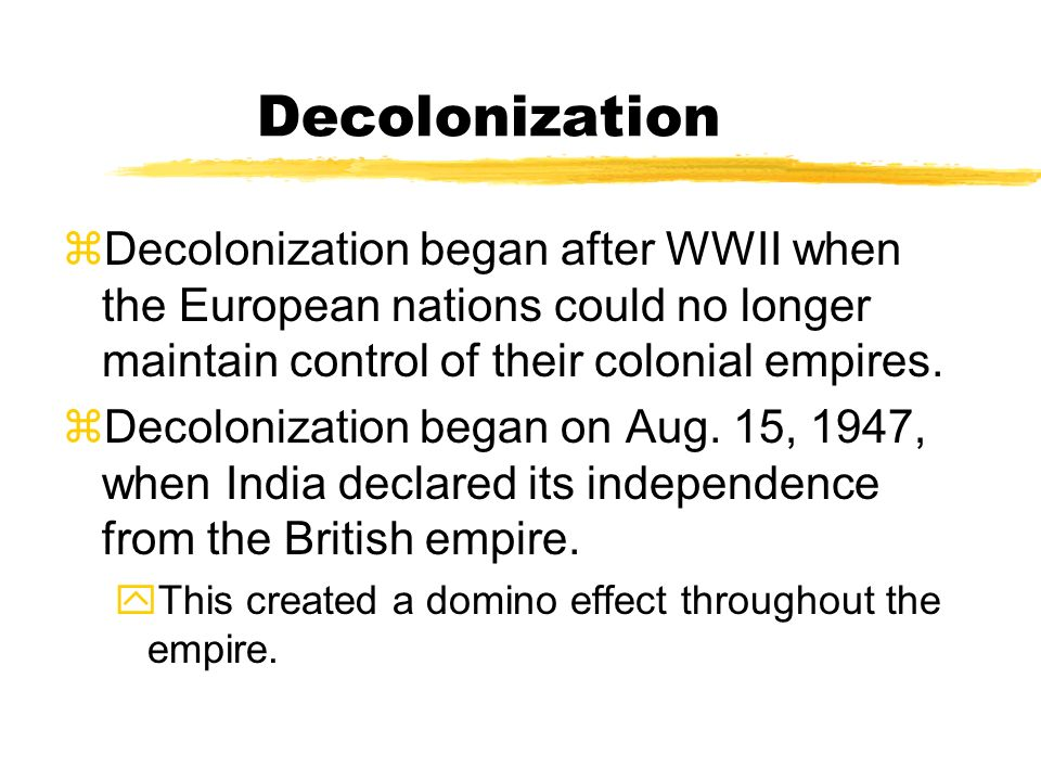 Decolonization Decolonization began after WWII when the European nations could no longer maintain control of their colonial empires.