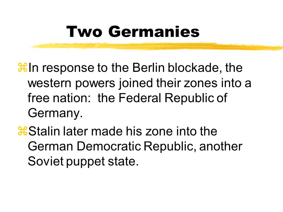 Two Germanies In response to the Berlin blockade, the western powers joined their zones into a free nation: the Federal Republic of Germany.
