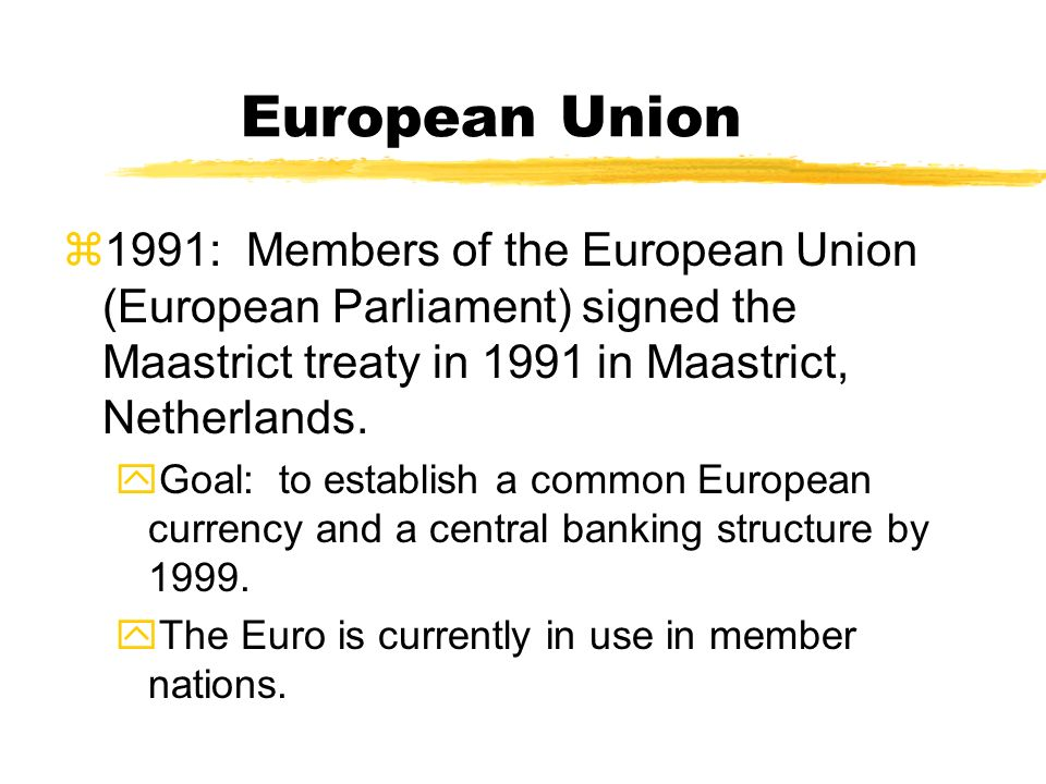 European Union 1991: Members of the European Union (European Parliament) signed the Maastrict treaty in 1991 in Maastrict, Netherlands.