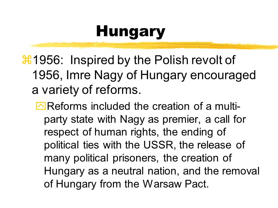 Hungary 1956: Inspired by the Polish revolt of 1956, Imre Nagy of Hungary encouraged a variety of reforms.