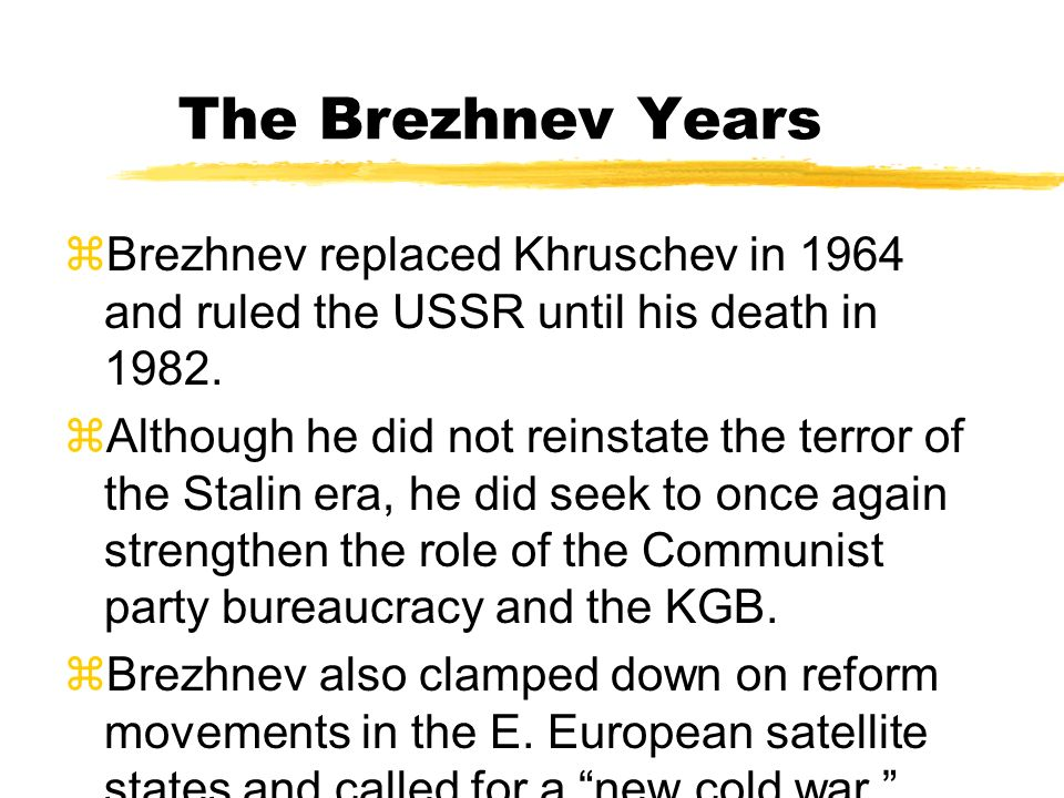 The Brezhnev Years Brezhnev replaced Khruschev in 1964 and ruled the USSR until his death in 1982.