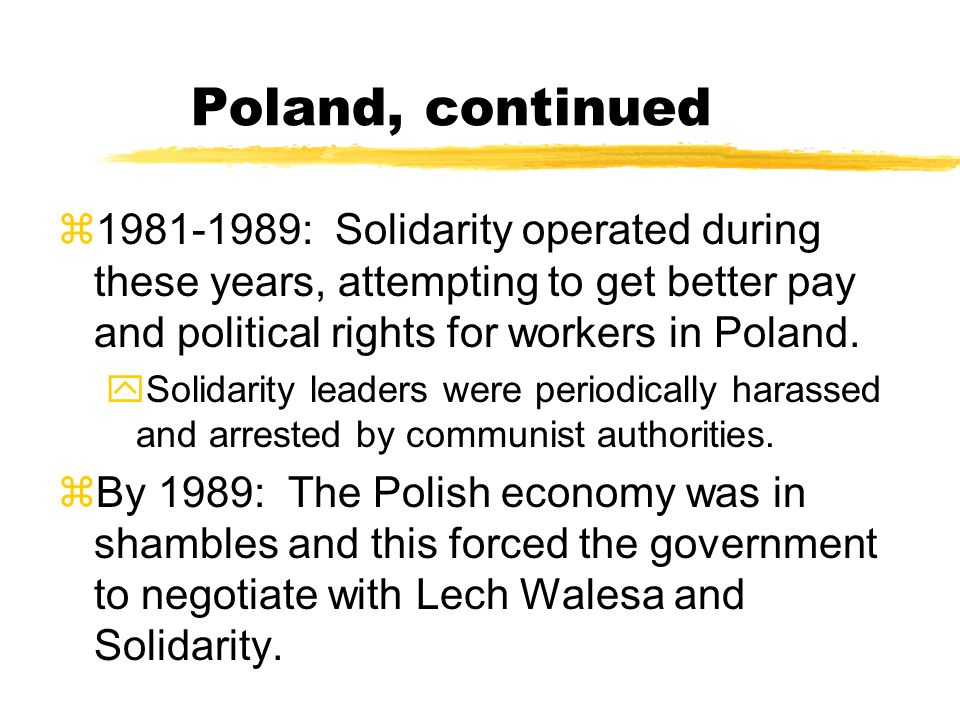 Poland, continued 1981-1989: Solidarity operated during these years, attempting to get better pay and political rights for workers in Poland.