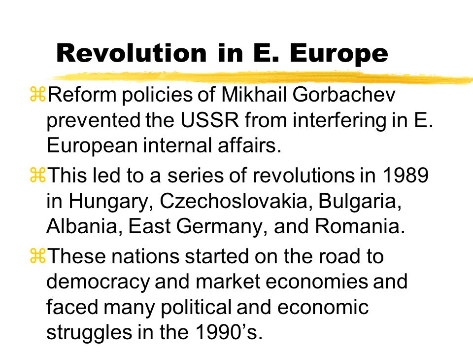 Revolution in E. Europe Reform policies of Mikhail Gorbachev prevented the USSR from interfering in E. European internal affairs.