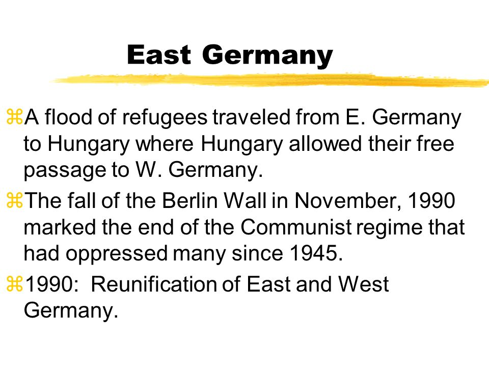 East Germany A flood of refugees traveled from E. Germany to Hungary where Hungary allowed their free passage to W. Germany.