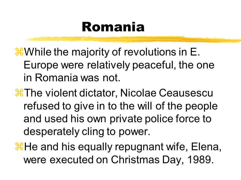 Romania While the majority of revolutions in E. Europe were relatively peaceful, the one in Romania was not.