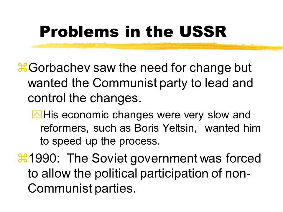 Problems in the USSR Gorbachev saw the need for change but wanted the Communist party to lead and control the changes.