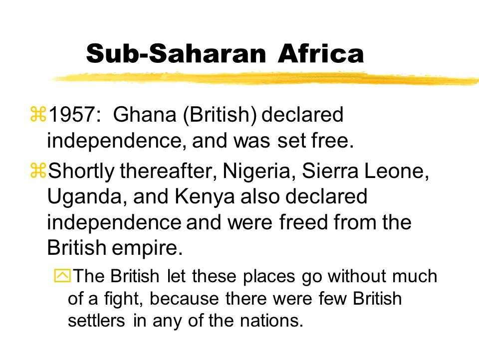 Sub-Saharan Africa 1957: Ghana (British) declared independence, and was set free.