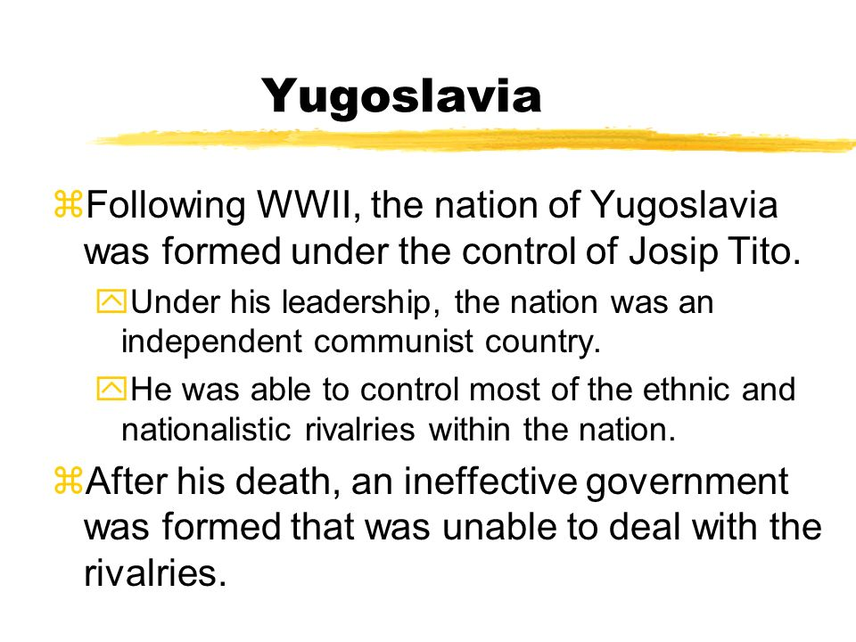 Yugoslavia Following WWII, the nation of Yugoslavia was formed under the control of Josip Tito.