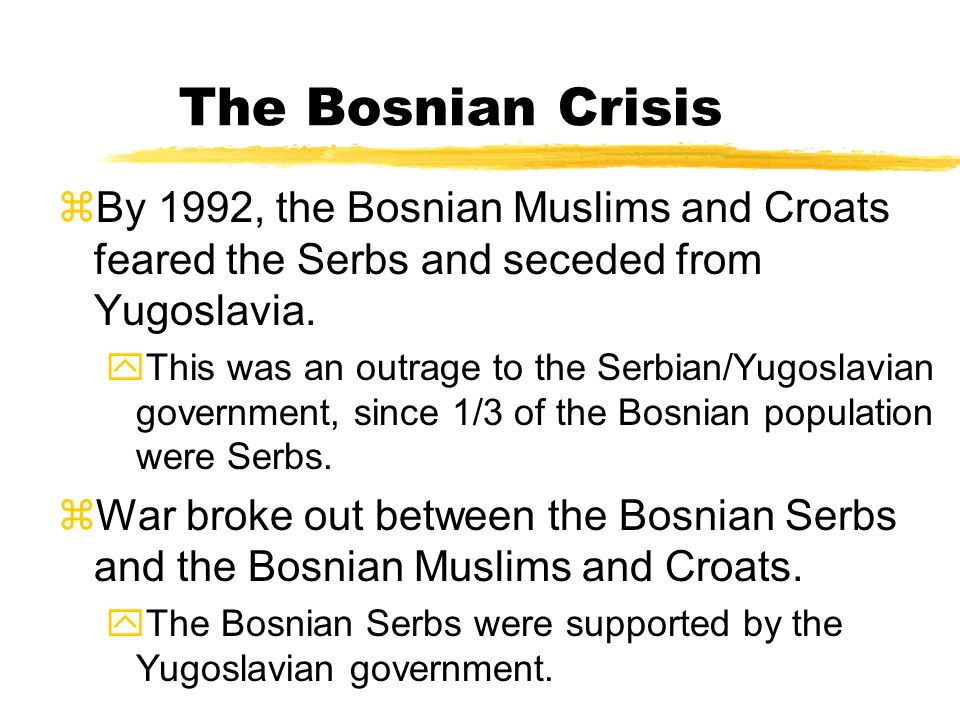 The Bosnian Crisis By 1992, the Bosnian Muslims and Croats feared the Serbs and seceded from Yugoslavia.