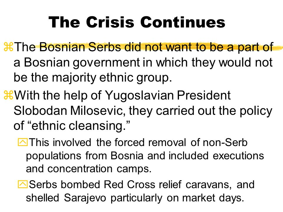 The Crisis Continues The Bosnian Serbs did not want to be a part of a Bosnian government in which they would not be the majority ethnic group.