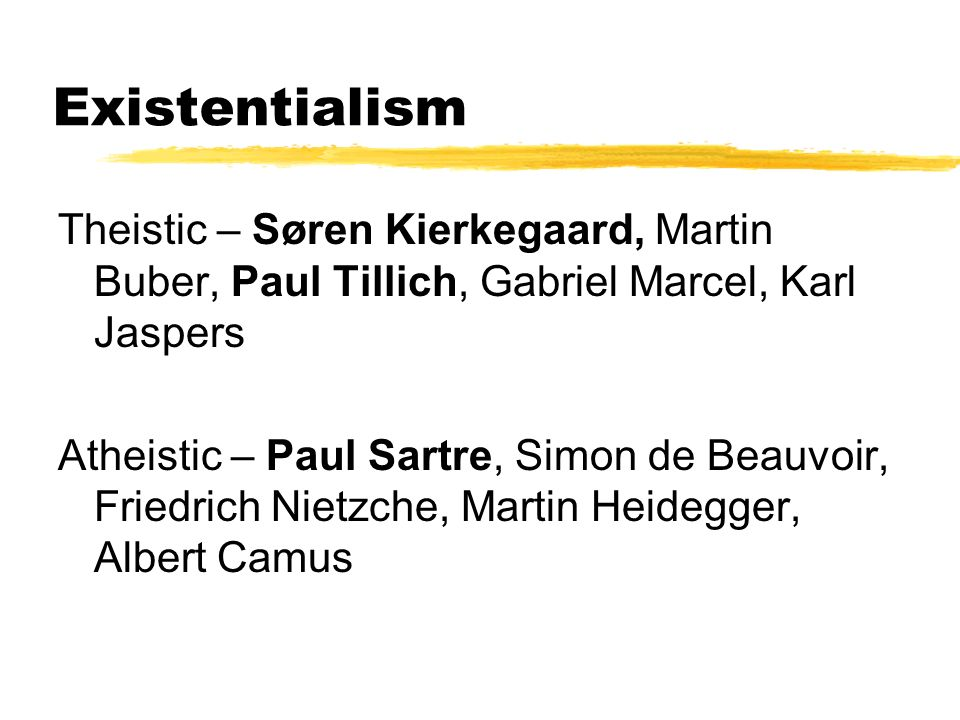 Existentialism Theistic – Søren Kierkegaard, Martin Buber, Paul Tillich, Gabriel Marcel, Karl Jaspers.