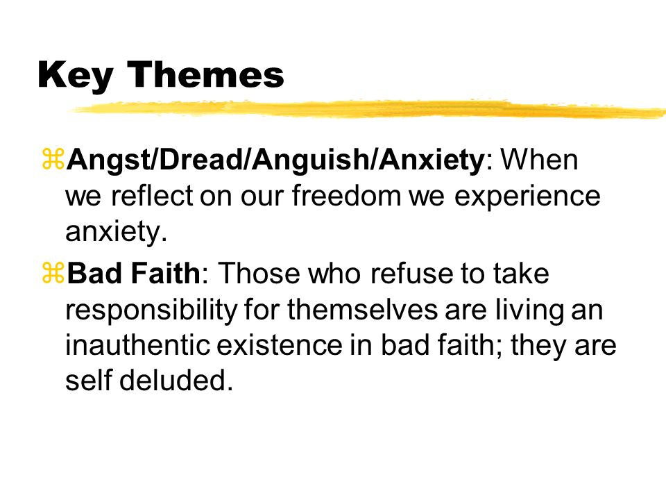 Key Themes Angst/Dread/Anguish/Anxiety: When we reflect on our freedom we experience anxiety.