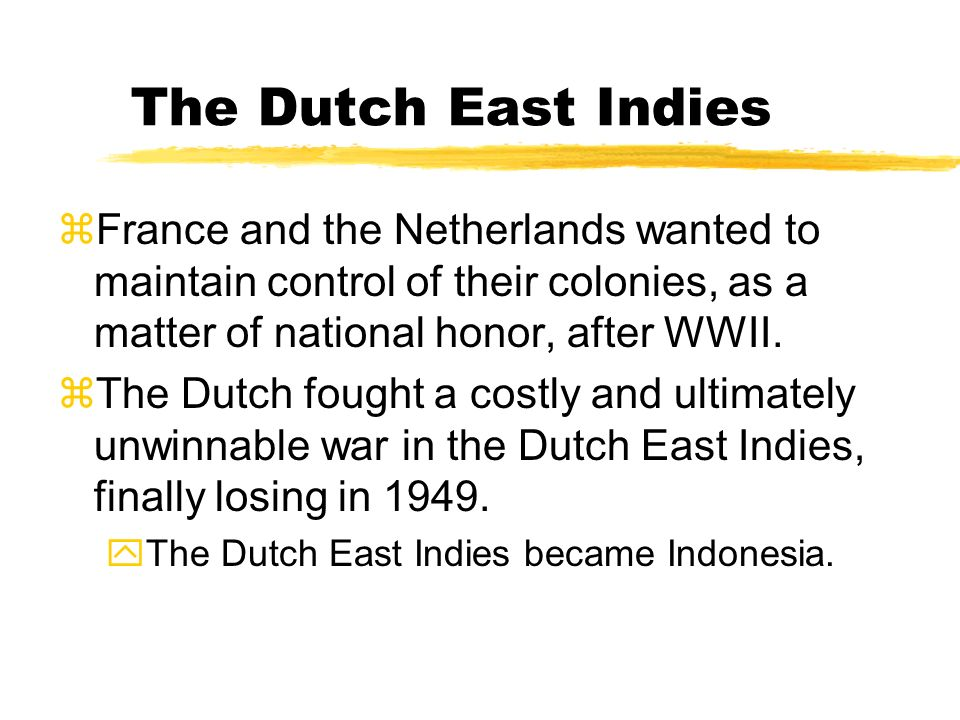 The Dutch East Indies France and the Netherlands wanted to maintain control of their colonies, as a matter of national honor, after WWII.