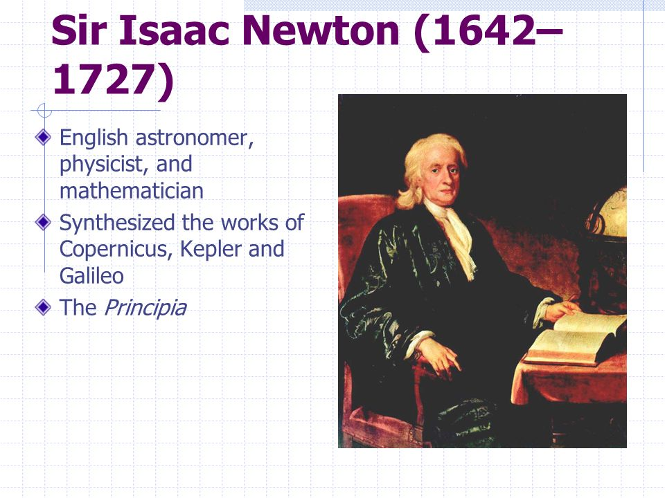 Sir Isaac Newton (1642–1727) English astronomer, physicist, and mathematician. Synthesized the works of Copernicus, Kepler and Galileo.