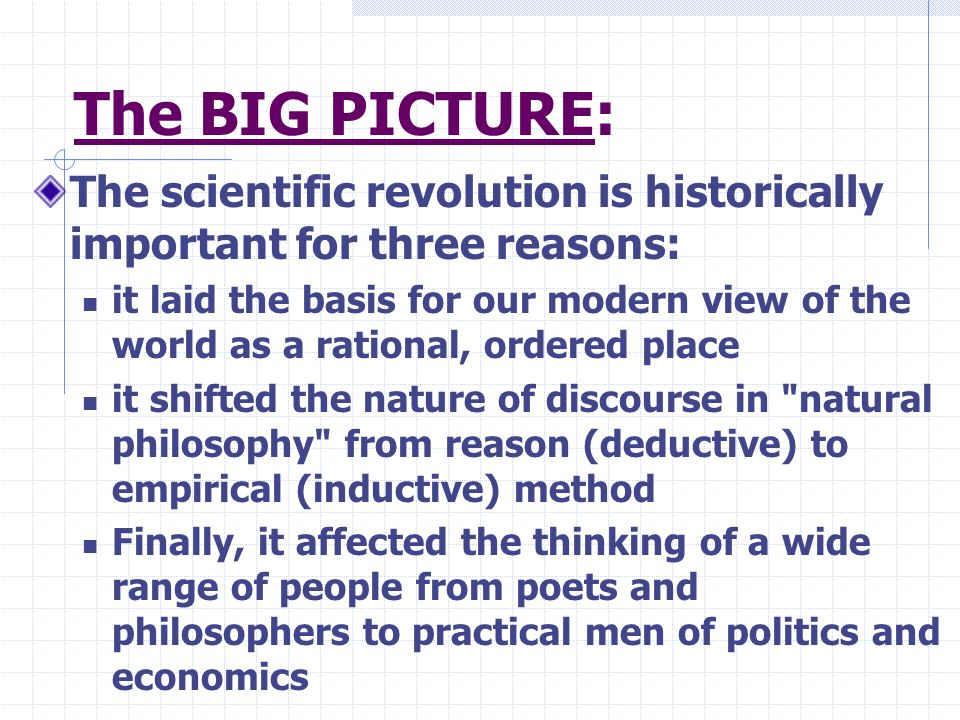 The BIG PICTURE: The scientific revolution is historically important for three reasons: