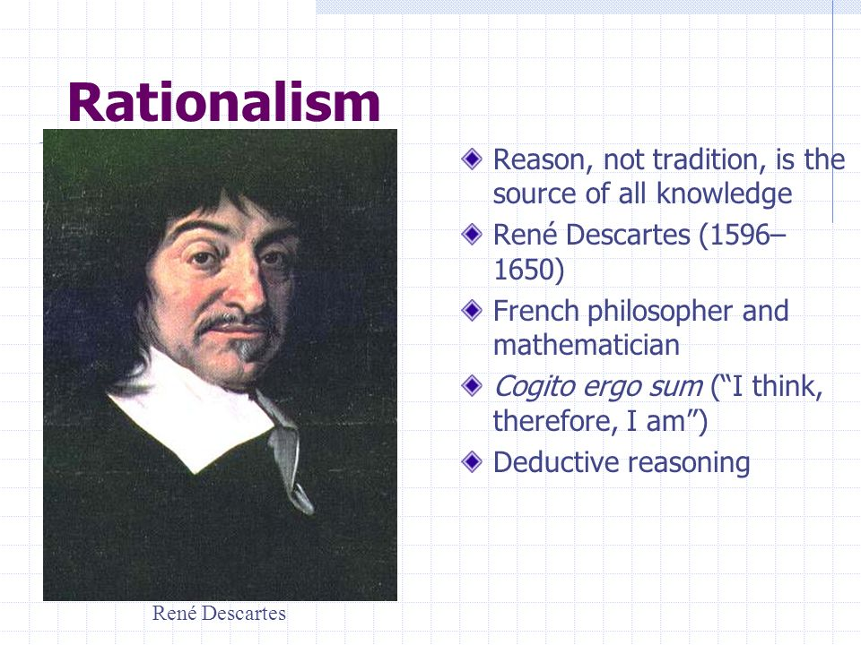 Rationalism Reason, not tradition, is the source of all knowledge