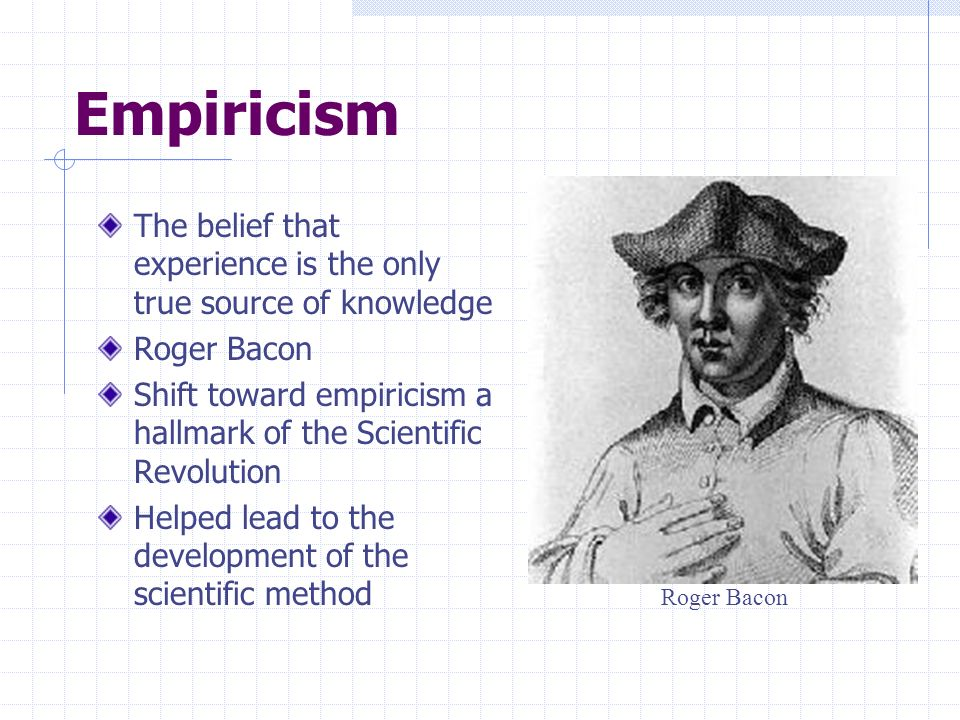 Empiricism The belief that experience is the only true source of knowledge. Roger Bacon.