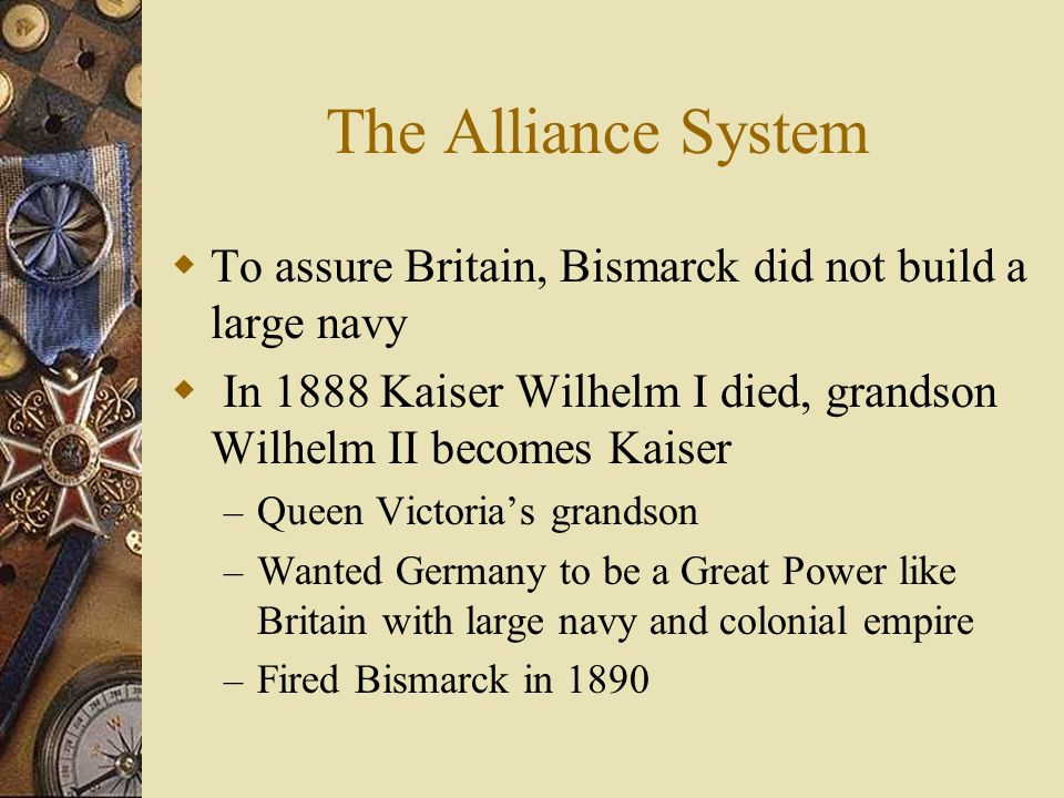 The Alliance System To assure Britain, Bismarck did not build a large navy. In 1888 Kaiser Wilhelm I died, grandson Wilhelm II becomes Kaiser.