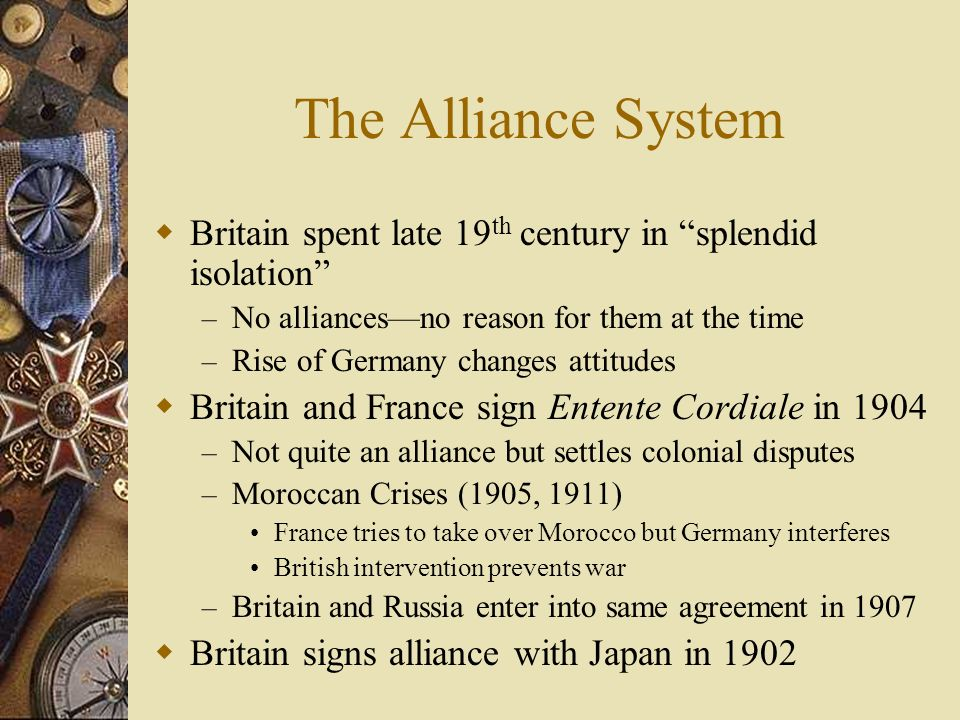 The Alliance System Britain spent late 19th century in splendid isolation No alliances—no reason for them at the time.