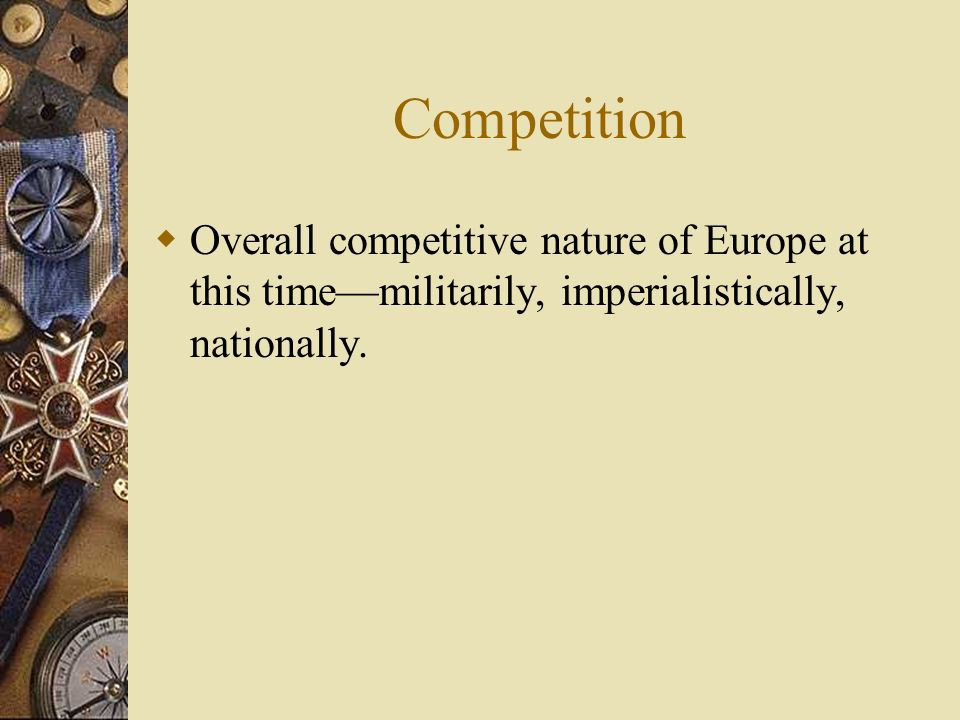 Competition Overall competitive nature of Europe at this time—militarily, imperialistically, nationally.