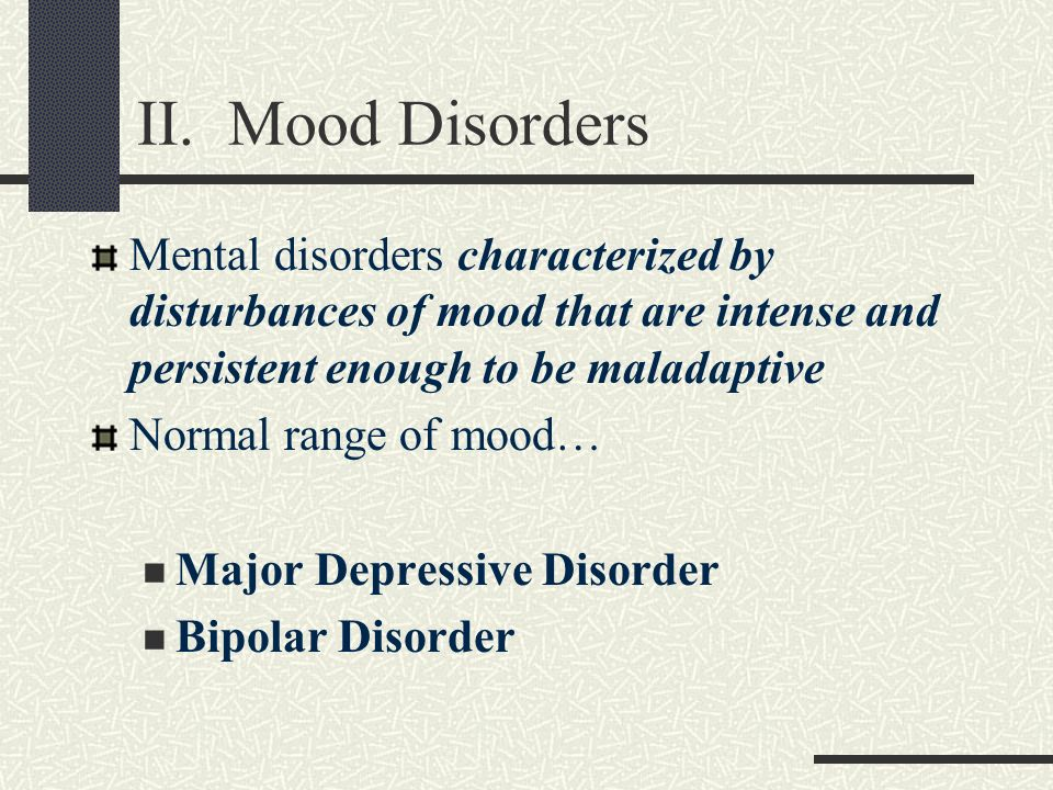II. Mood DisordersMental disorders characterized by disturbances of mood that are intense and persistent enough to be maladaptive.